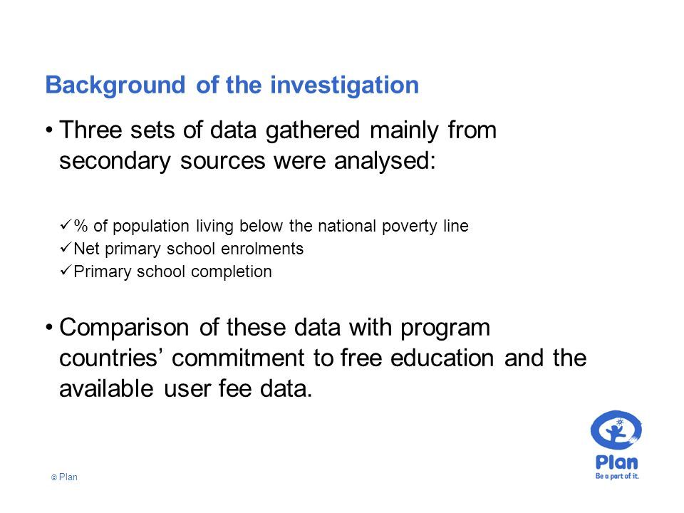 © Plan Background of the investigation Three sets of data gathered mainly from secondary sources were analysed: % of population living below the national poverty line Net primary school enrolments Primary school completion Comparison of these data with program countries commitment to free education and the available user fee data.
