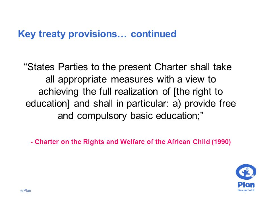 © Plan Key treaty provisions… continued States Parties to the present Charter shall take all appropriate measures with a view to achieving the full realization of [the right to education] and shall in particular: a) provide free and compulsory basic education; - Charter on the Rights and Welfare of the African Child (1990)