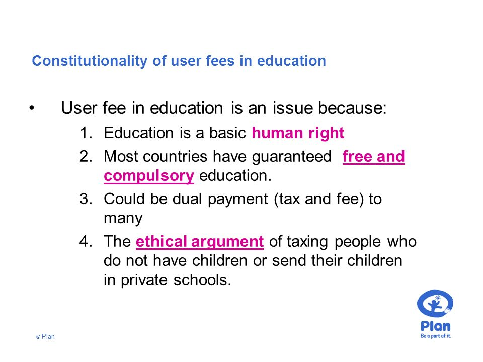 © Plan Constitutionality of user fees in education User fee in education is an issue because: 1.Education is a basic human right 2.Most countries have guaranteed free and compulsory education.