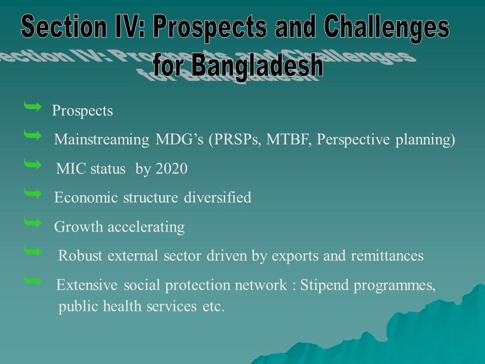 Prospects Mainstreaming MDGs (PRSPs, MTBF, Perspective planning) MIC status by 2020 Economic structure diversified Growth accelerating Robust external sector driven by exports and remittances Extensive social protection network : Stipend programmes, public health services etc.