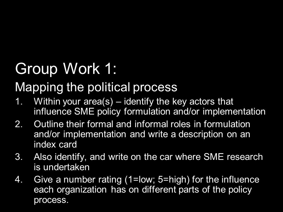 Group Work 1: Mapping the political process 1.Within your area(s) – identify the key actors that influence SME policy formulation and/or implementation 2.Outline their formal and informal roles in formulation and/or implementation and write a description on an index card 3.Also identify, and write on the car where SME research is undertaken 4.Give a number rating (1=low; 5=high) for the influence each organization has on different parts of the policy process.
