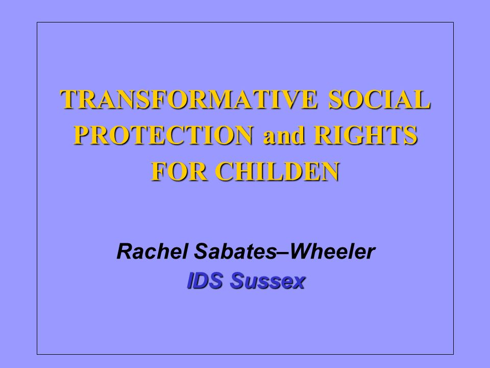 TRANSFORMATIVE SOCIAL PROTECTION and RIGHTS FOR CHILDEN IDS Sussex TRANSFORMATIVE SOCIAL PROTECTION and RIGHTS FOR CHILDEN Rachel Sabates–Wheeler IDS Sussex