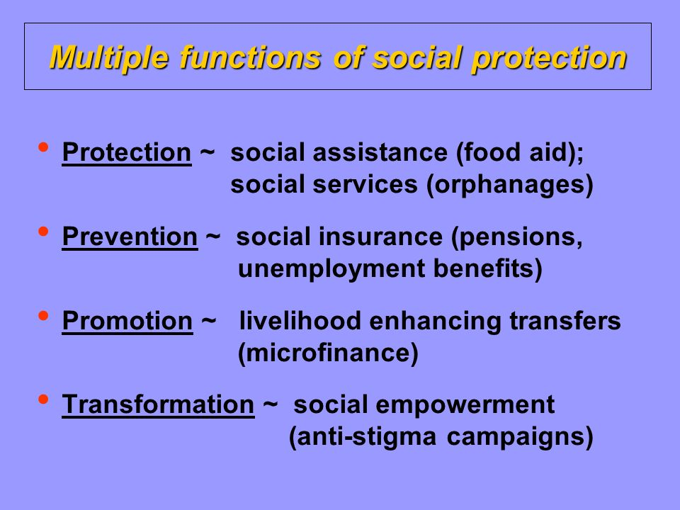 Multiple functions of social protection Protection ~ social assistance (food aid); social services (orphanages) Prevention ~ social insurance (pensions, unemployment benefits) Promotion ~ livelihood enhancing transfers (microfinance) Transformation ~ social empowerment (anti-stigma campaigns)