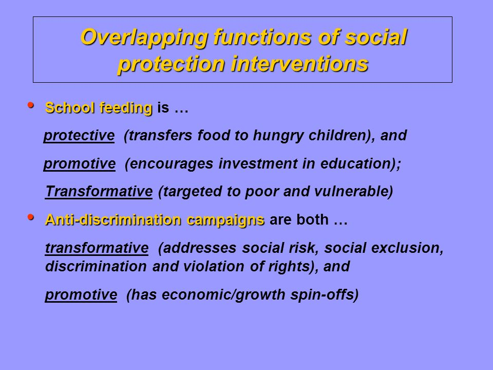 Overlapping functions of social protection interventions School feeding School feeding is … protective (transfers food to hungry children), and promotive (encourages investment in education); Transformative (targeted to poor and vulnerable) Anti-discrimination campaigns Anti-discrimination campaigns are both … transformative (addresses social risk, social exclusion, discrimination and violation of rights), and promotive (has economic/growth spin-offs)