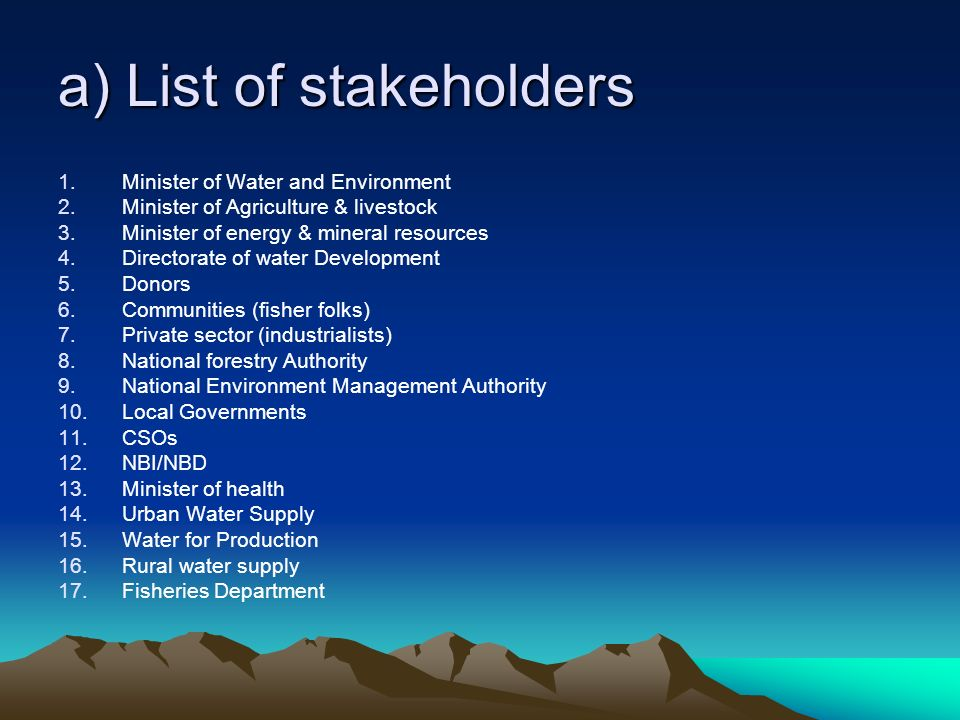 a) List of stakeholders 1.Minister of Water and Environment 2.Minister of Agriculture & livestock 3.Minister of energy & mineral resources 4.Directorate of water Development 5.Donors 6.Communities (fisher folks) 7.Private sector (industrialists) 8.National forestry Authority 9.National Environment Management Authority 10.Local Governments 11.CSOs 12.NBI/NBD 13.Minister of health 14.Urban Water Supply 15.Water for Production 16.Rural water supply 17.Fisheries Department