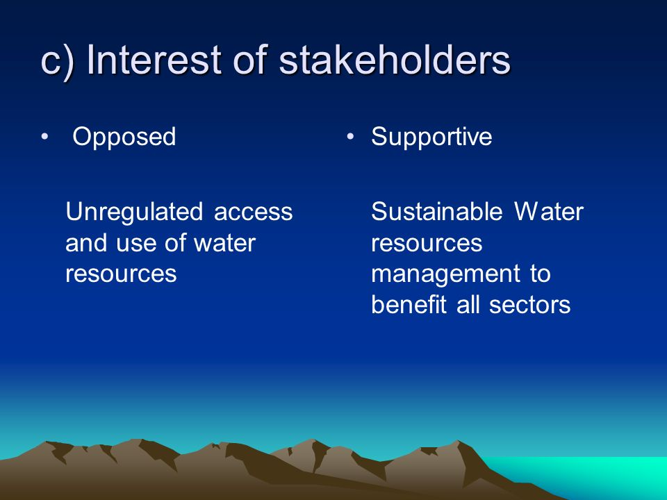 c) Interest of stakeholders Opposed Unregulated access and use of water resources Supportive Sustainable Water resources management to benefit all sectors