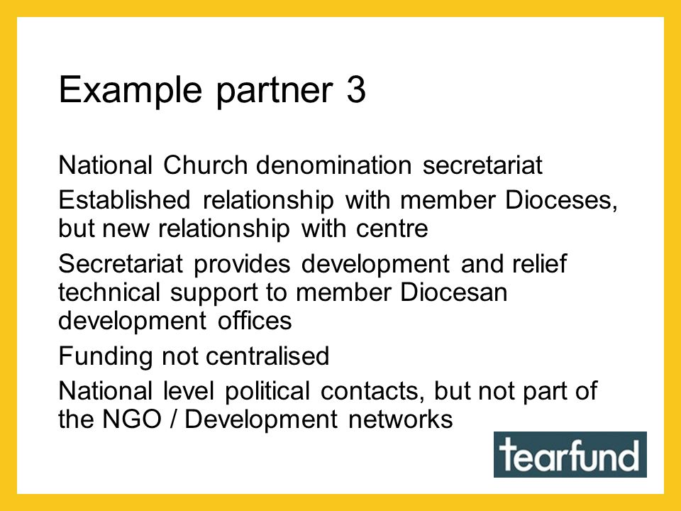 Example partner 3 National Church denomination secretariat Established relationship with member Dioceses, but new relationship with centre Secretariat