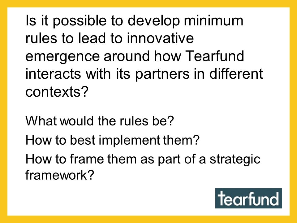 Is it possible to develop minimum rules to lead to innovative emergence around how Tearfund interacts with its partners in different contexts? What wo