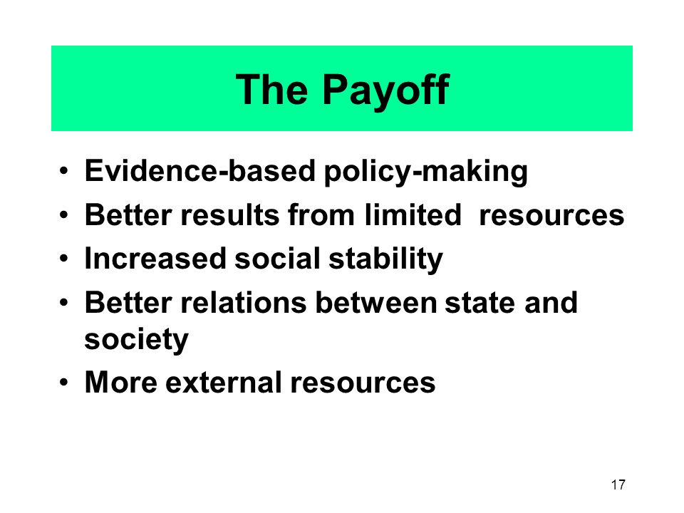 17 The Payoff Evidence-based policy-making Better results from limited resources Increased social stability Better relations between state and society More external resources
