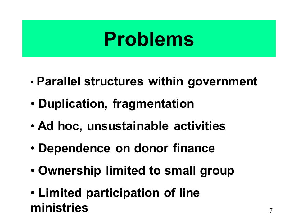 7 Problems Parallel structures within government Duplication, fragmentation Ad hoc, unsustainable activities Dependence on donor finance Ownership limited to small group Limited participation of line ministries