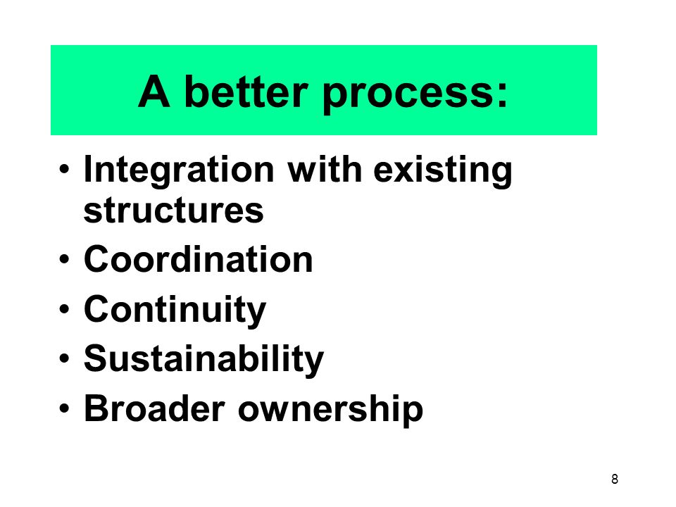 8 A better process: Integration with existing structures Coordination Continuity Sustainability Broader ownership
