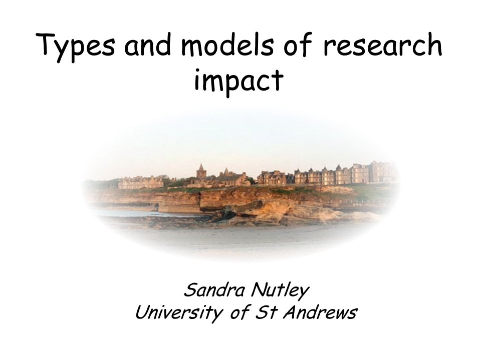 Types and models of research impact Sandra Nutley University of St Andrews