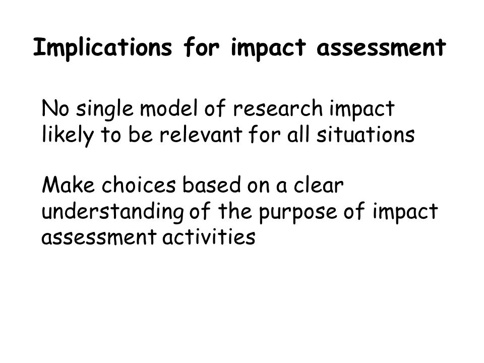 Implications for impact assessment No single model of research impact likely to be relevant for all situations Make choices based on a clear understanding of the purpose of impact assessment activities