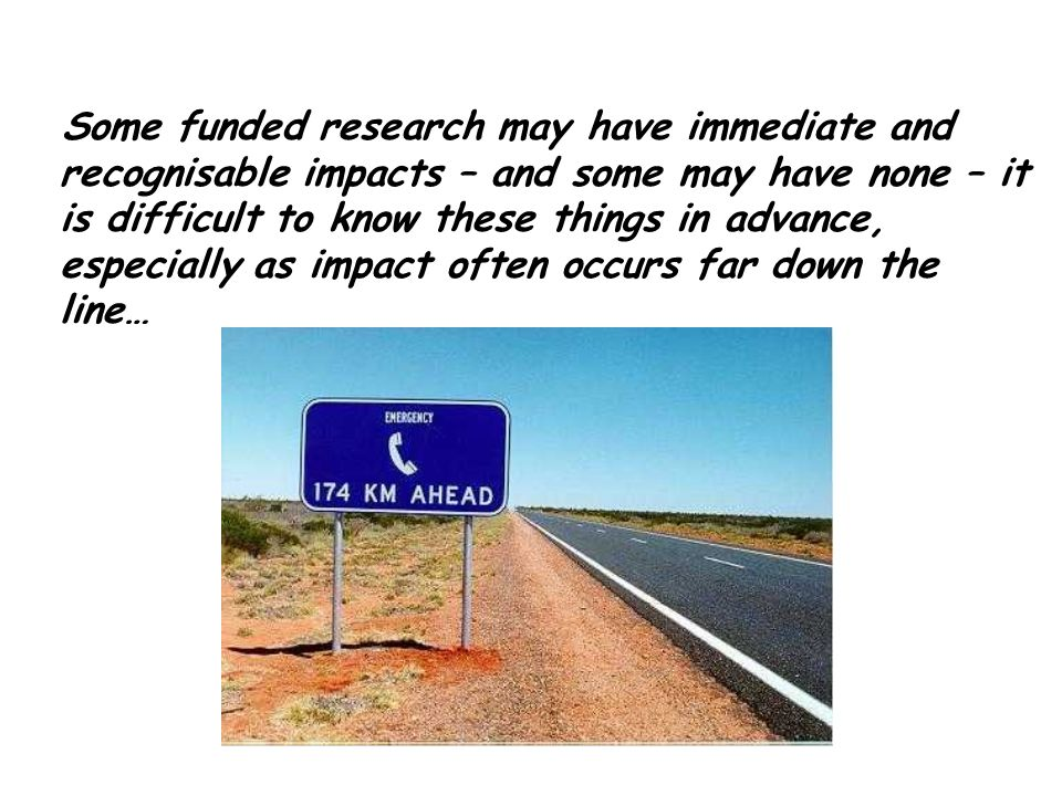 Some funded research may have immediate and recognisable impacts – and some may have none – it is difficult to know these things in advance, especiall