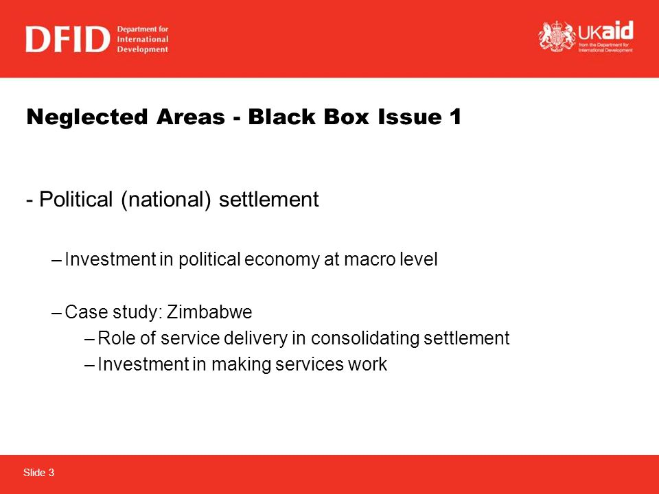 Slide 3 Neglected Areas - Black Box Issue 1 -Political (national) settlement –Investment in political economy at macro level –Case study: Zimbabwe –Role of service delivery in consolidating settlement –Investment in making services work