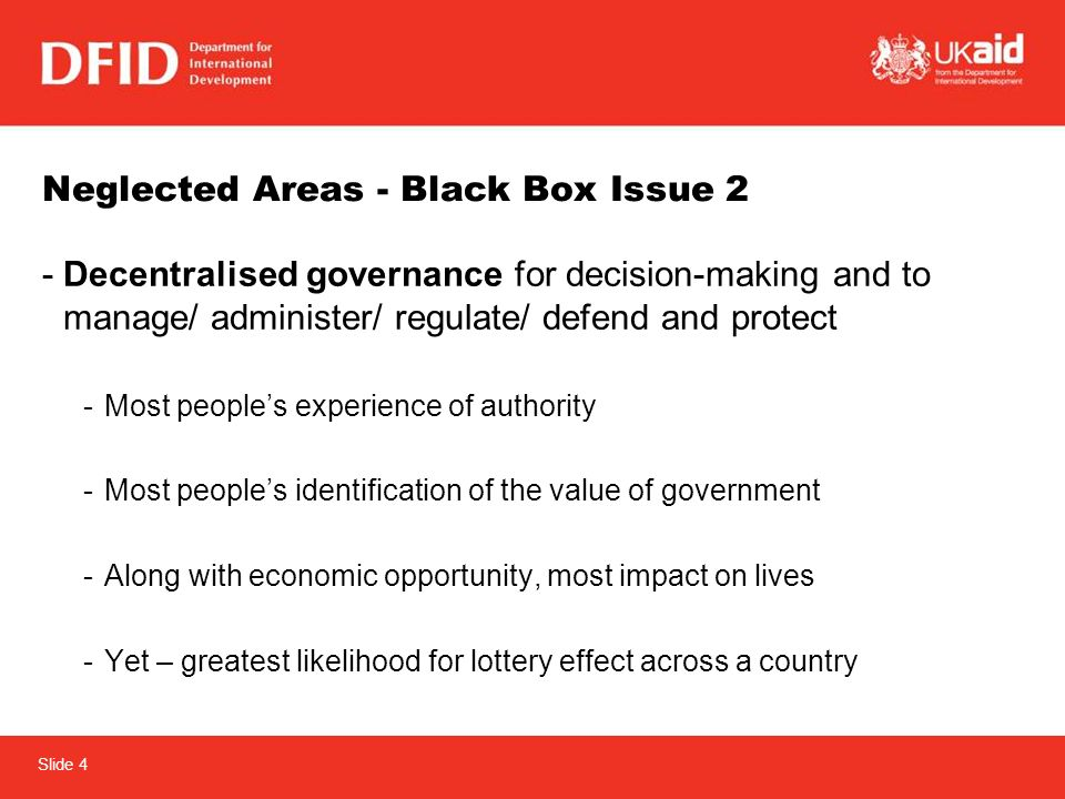 Slide 4 Neglected Areas - Black Box Issue 2 -Decentralised governance for decision-making and to manage/ administer/ regulate/ defend and protect -Most peoples experience of authority -Most peoples identification of the value of government -Along with economic opportunity, most impact on lives -Yet – greatest likelihood for lottery effect across a country
