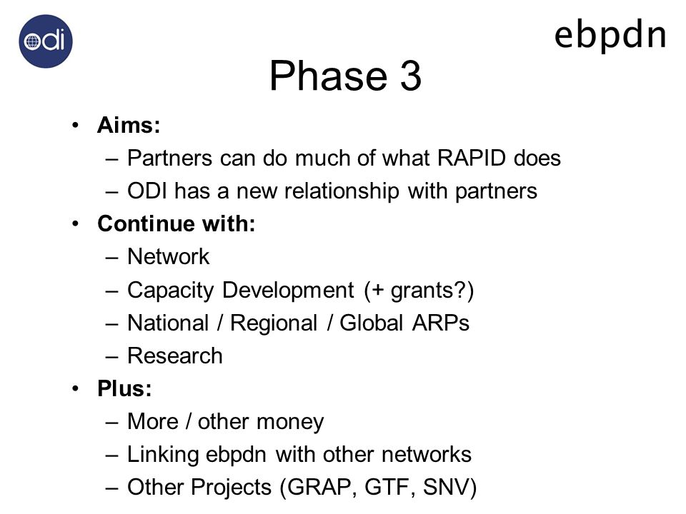 Phase 3 Aims: –Partners can do much of what RAPID does –ODI has a new relationship with partners Continue with: –Network –Capacity Development (+ grants ) –National / Regional / Global ARPs –Research Plus: –More / other money –Linking ebpdn with other networks –Other Projects (GRAP, GTF, SNV)