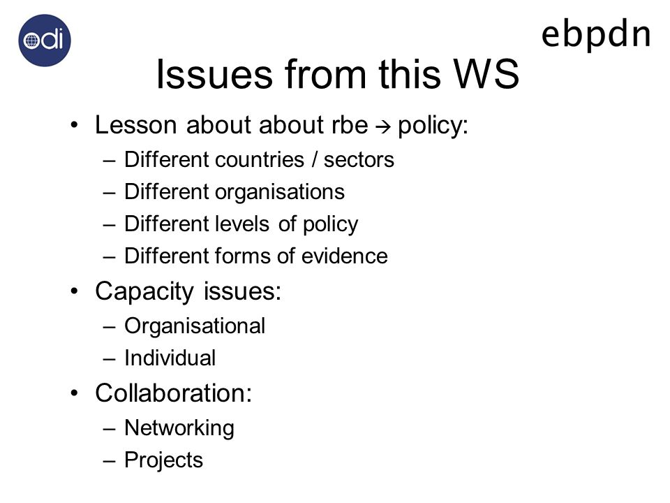 Issues from this WS Lesson about about rbe policy: –Different countries / sectors –Different organisations –Different levels of policy –Different forms of evidence Capacity issues: –Organisational –Individual Collaboration: –Networking –Projects