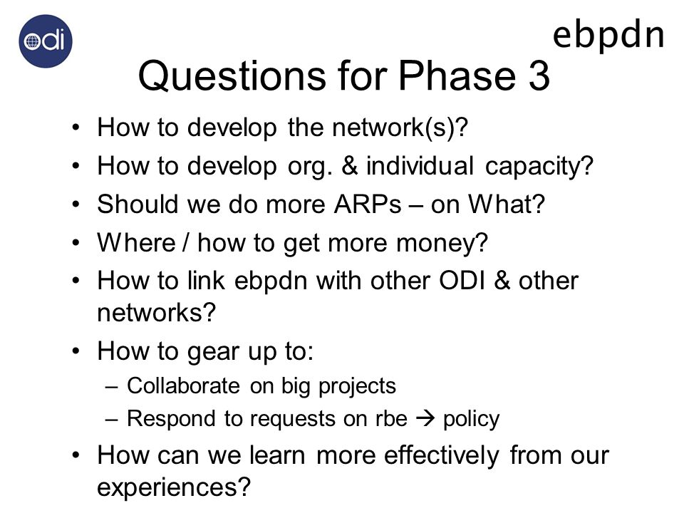 Questions for Phase 3 How to develop the network(s)? How to develop org. & individual capacity? Should we do more ARPs – on What? Where / how to get m