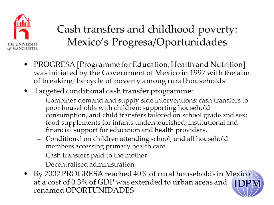 Cash transfers and childhood poverty: Mexicos Progresa/Oportunidades PROGRESA [Programme for Education, Health and Nutrition] was initiated by the Government of Mexico in 1997 with the aim of breaking the cycle of poverty among rural households Targeted conditional cash transfer programme: –Combines demand and supply side interventions: cash transfers to poor households with children: supporting household consumption, and child transfers tailored on school grade and sex; food supplements for infants undernourished; institutional and financial support for education and health providers.