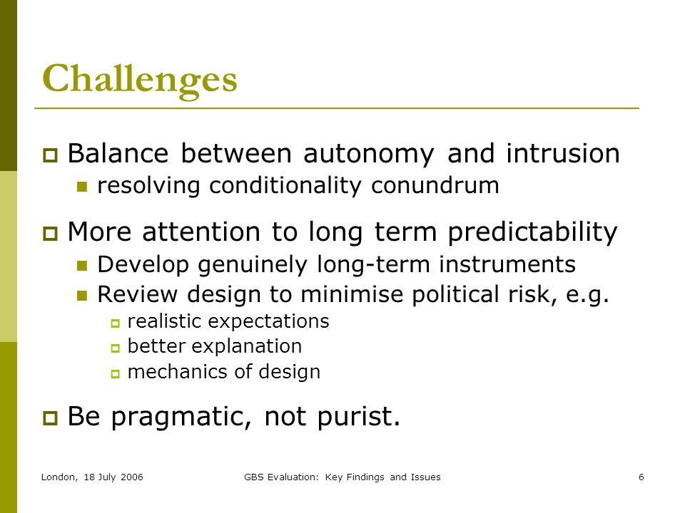 London, 18 July 2006GBS Evaluation: Key Findings and Issues6 Challenges Balance between autonomy and intrusion resolving conditionality conundrum More