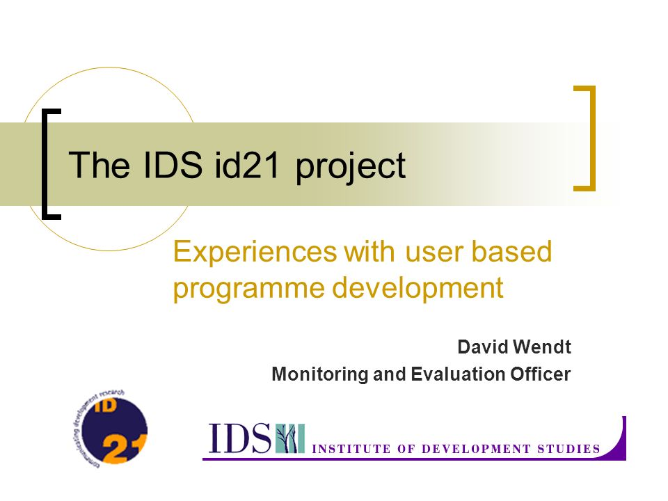 The IDS id21 project Experiences with user based programme development David Wendt Monitoring and Evaluation Officer