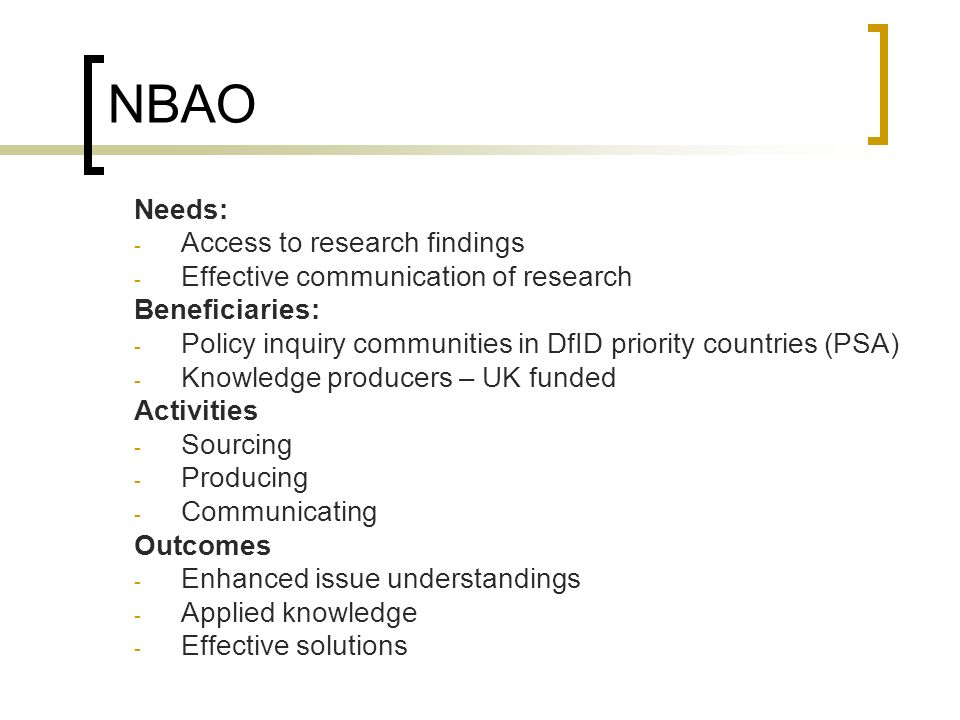 NBAO Needs: - Access to research findings - Effective communication of research Beneficiaries: - Policy inquiry communities in DfID priority countries (PSA) - Knowledge producers – UK funded Activities - Sourcing - Producing - Communicating Outcomes - Enhanced issue understandings - Applied knowledge - Effective solutions