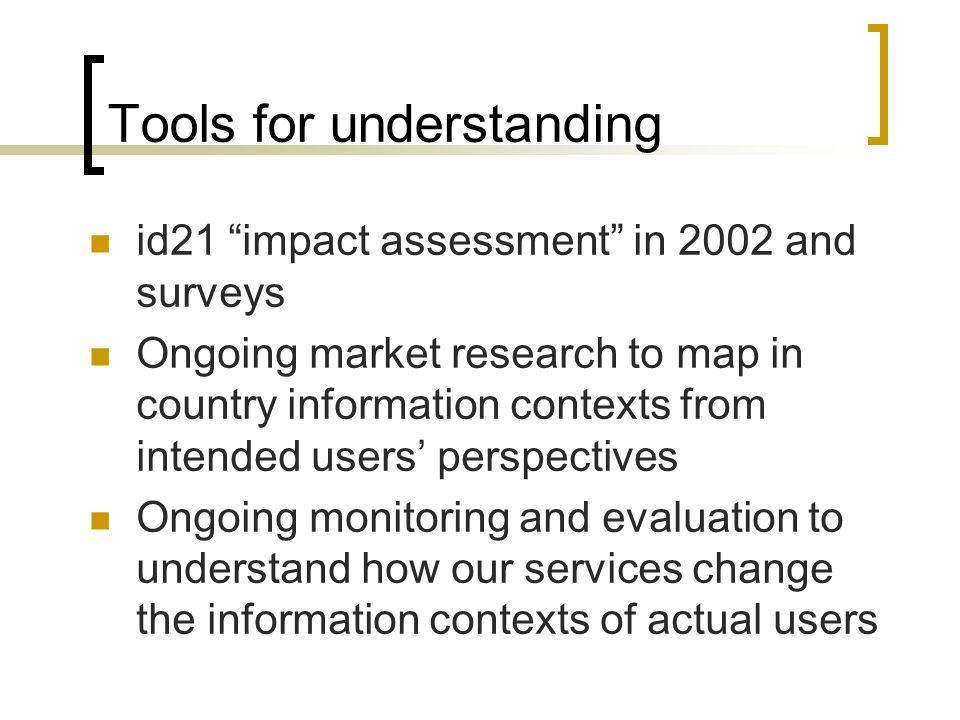 Tools for understanding id21 impact assessment in 2002 and surveys Ongoing market research to map in country information contexts from intended users perspectives Ongoing monitoring and evaluation to understand how our services change the information contexts of actual users