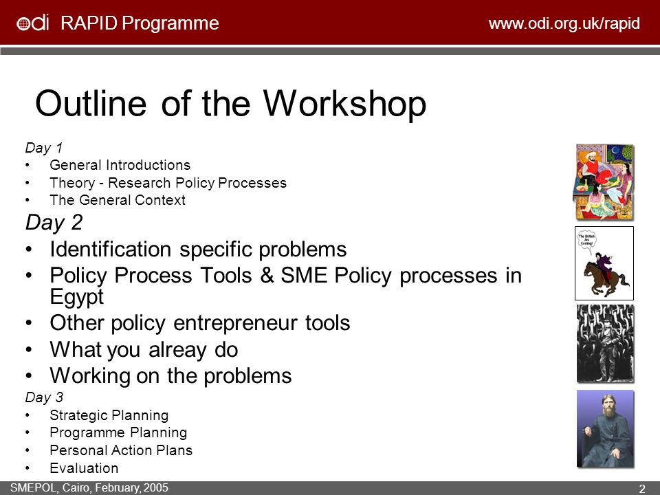 RAPID Programme www.odi.org.uk/rapid SMEPOL, Cairo, February, 2005 2 Outline of the Workshop Day 1 General Introductions Theory - Research Policy Processes The General Context Day 2 Identification specific problems Policy Process Tools & SME Policy processes in Egypt Other policy entrepreneur tools What you alreay do Working on the problems Day 3 Strategic Planning Programme Planning Personal Action Plans Evaluation