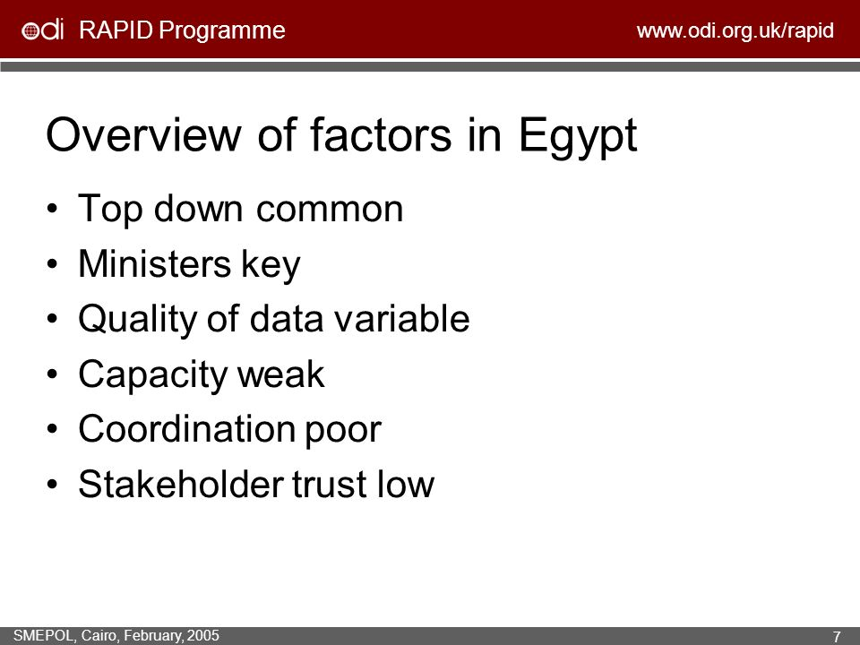 RAPID Programme www.odi.org.uk/rapid SMEPOL, Cairo, February, 2005 7 Overview of factors in Egypt Top down common Ministers key Quality of data variable Capacity weak Coordination poor Stakeholder trust low
