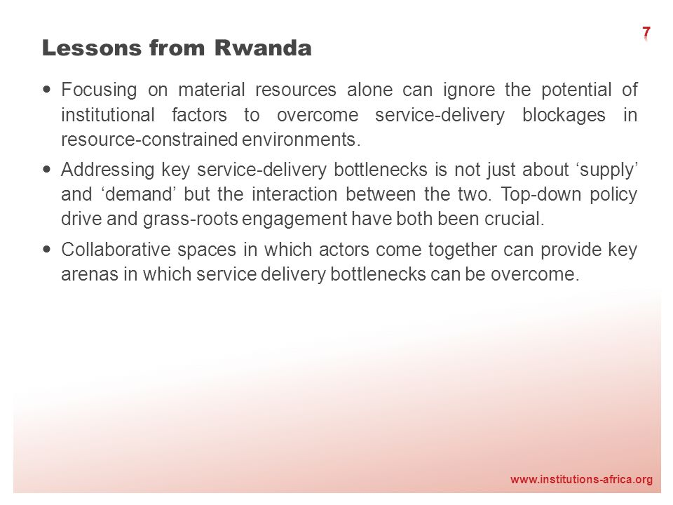 www.institutions-africa.org Lessons from Rwanda Focusing on material resources alone can ignore the potential of institutional factors to overcome service-delivery blockages in resource-constrained environments.