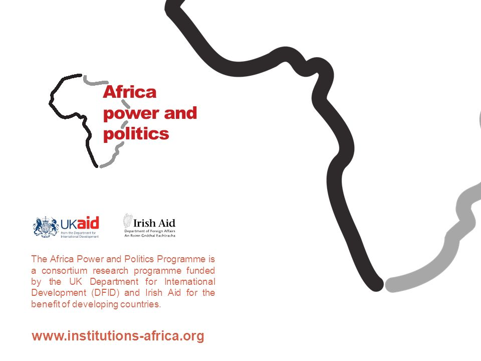 www.institutions-africa.org The Africa Power and Politics Programme is a consortium research programme funded by the UK Department for International Development (DFID) and Irish Aid for the benefit of developing countries.