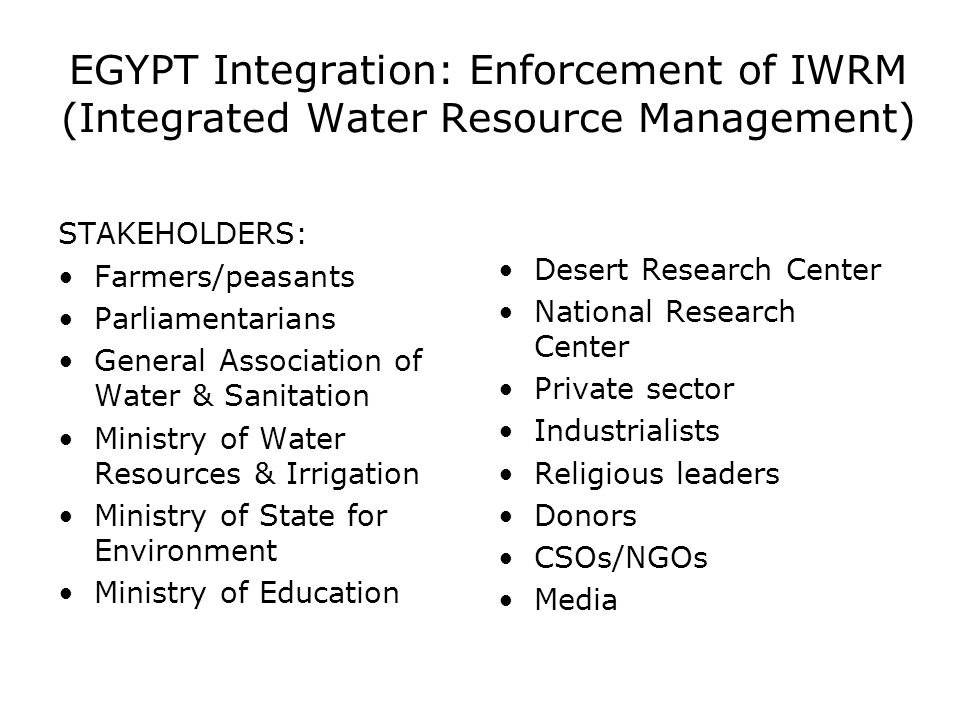 EGYPT Integration: Enforcement of IWRM (Integrated Water Resource Management) STAKEHOLDERS: Farmers/peasants Parliamentarians General Association of W