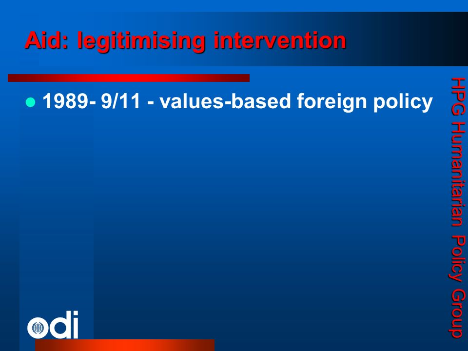 HPG Humanitarian Policy Group Aid: legitimising intervention 1989- 9/11 - values-based foreign policy