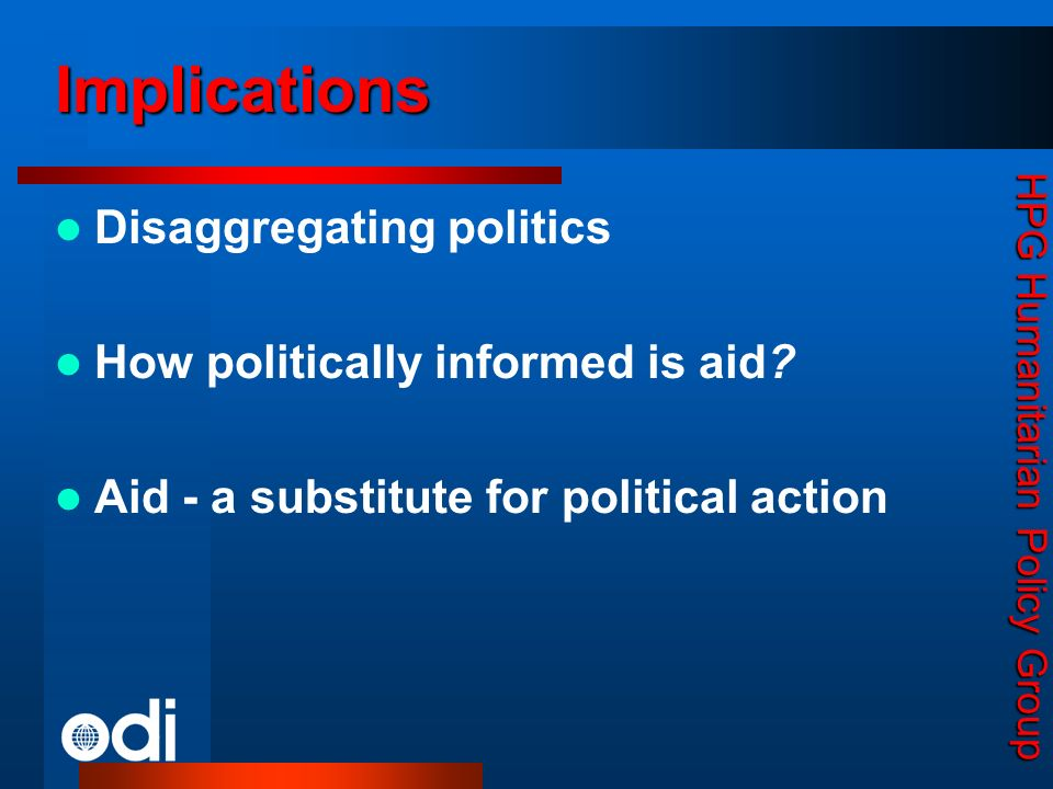 HPG Humanitarian Policy Group Implications Disaggregating politics How politically informed is aid? Aid - a substitute for political action