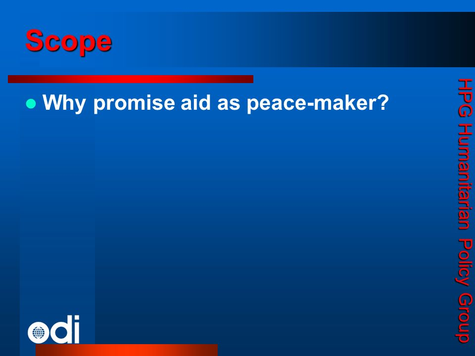 HPG Humanitarian Policy Group Why promise aid as peace-maker? Scope