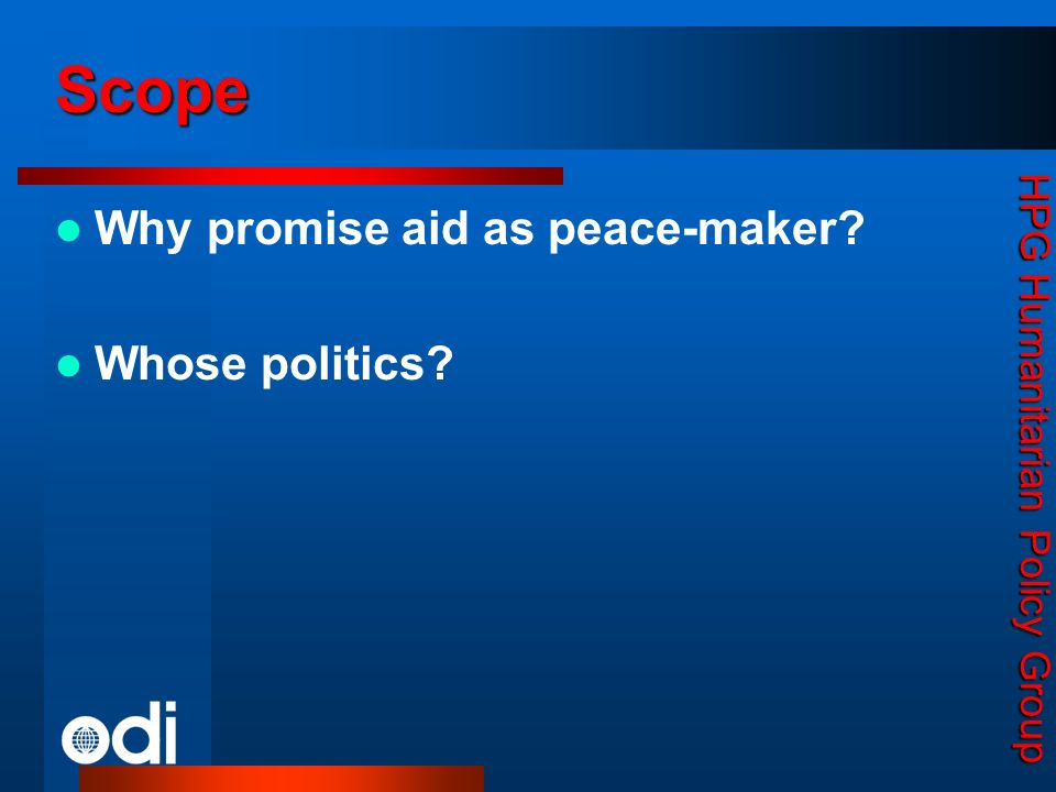 HPG Humanitarian Policy Group Why promise aid as peace-maker? Whose politics? Scope