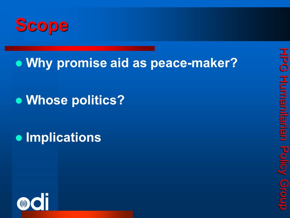 HPG Humanitarian Policy Group Why promise aid as peace-maker? Whose politics? Implications Scope