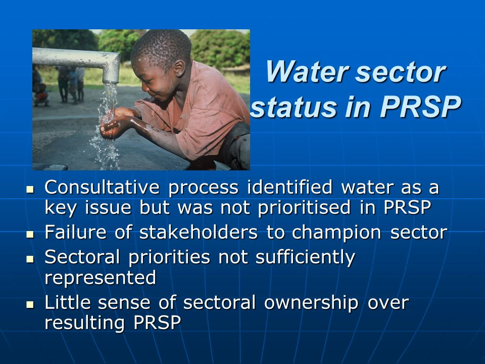 Water sector status in PRSP Consultative process identified water as a key issue but was not prioritised in PRSP Consultative process identified water as a key issue but was not prioritised in PRSP Failure of stakeholders to champion sector Failure of stakeholders to champion sector Sectoral priorities not sufficiently represented Sectoral priorities not sufficiently represented Little sense of sectoral ownership over resulting PRSP Little sense of sectoral ownership over resulting PRSP