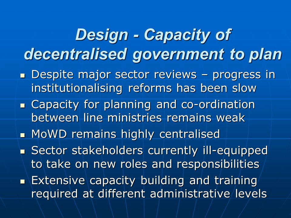 Design - Capacity of decentralised government to plan Despite major sector reviews – progress in institutionalising reforms has been slow Despite majo