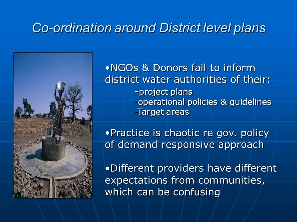 Co-ordination around District level plans NGOs & Donors fail to inform district water authorities of their:NGOs & Donors fail to inform district water