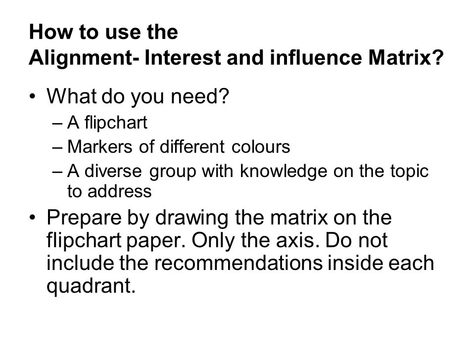 How to use the Alignment- Interest and influence Matrix? What do you need? –A flipchart –Markers of different colours –A diverse group with knowledge
