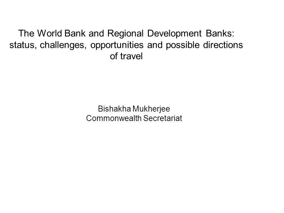 The World Bank and Regional Development Banks: status, challenges, opportunities and possible directions of travel Bishakha Mukherjee Commonwealth Secretariat