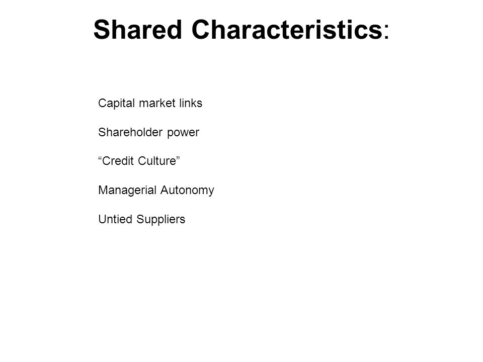 Shared Characteristics: Capital market links Shareholder power Credit Culture Managerial Autonomy Untied Suppliers