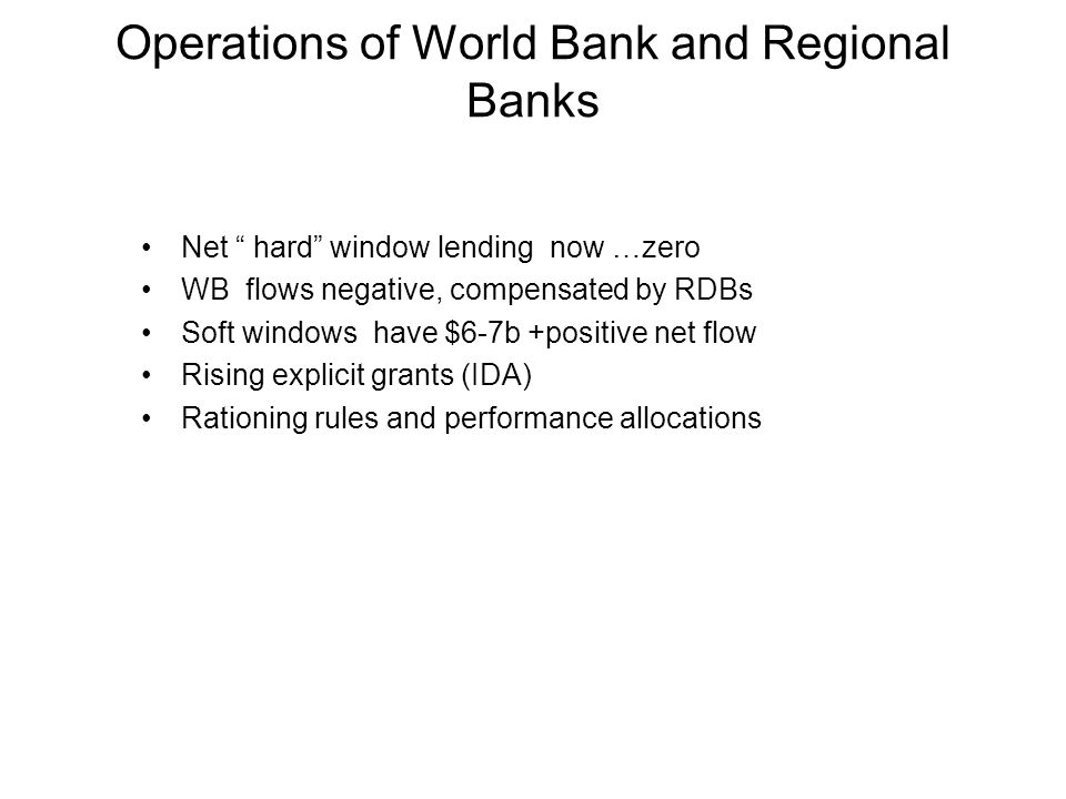 Operations of World Bank and Regional Banks Net hard window lending now …zero WB flows negative, compensated by RDBs Soft windows have $6-7b +positive net flow Rising explicit grants (IDA) Rationing rules and performance allocations