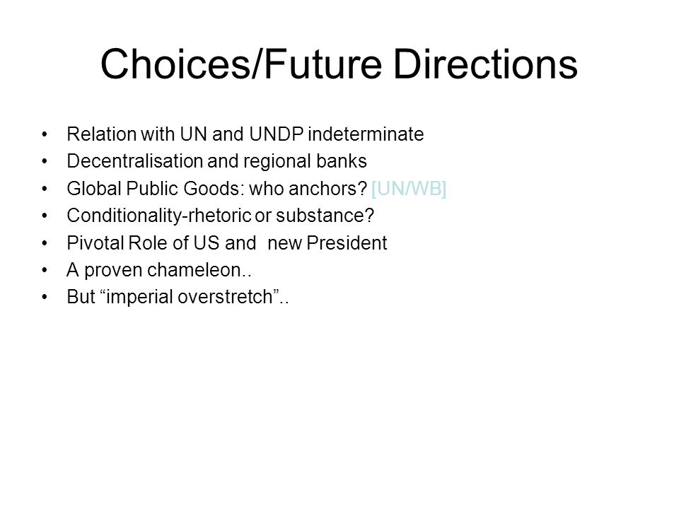 Choices/Future Directions Relation with UN and UNDP indeterminate Decentralisation and regional banks Global Public Goods: who anchors.