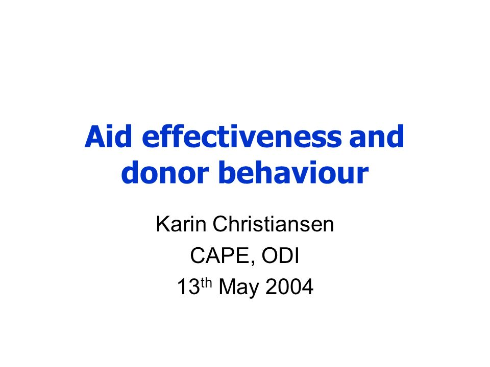 Aid effectiveness and donor behaviour Karin Christiansen CAPE, ODI 13 th May 2004
