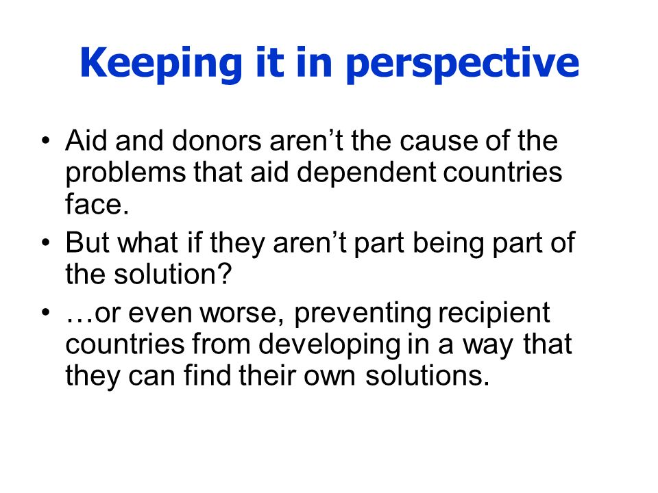 Keeping it in perspective Aid and donors arent the cause of the problems that aid dependent countries face. But what if they arent part being part of