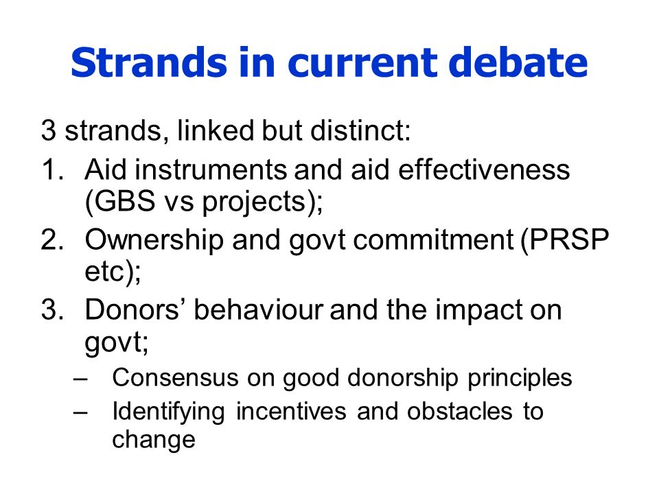 Strands in current debate 3 strands, linked but distinct: 1.Aid instruments and aid effectiveness (GBS vs projects); 2.Ownership and govt commitment (