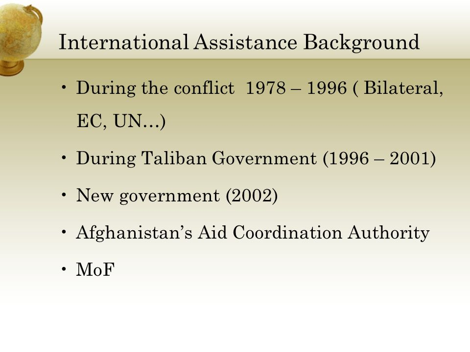 International Assistance Background During the conflict 1978 – 1996 ( Bilateral, EC, UN…) During Taliban Government (1996 – 2001) New government (2002